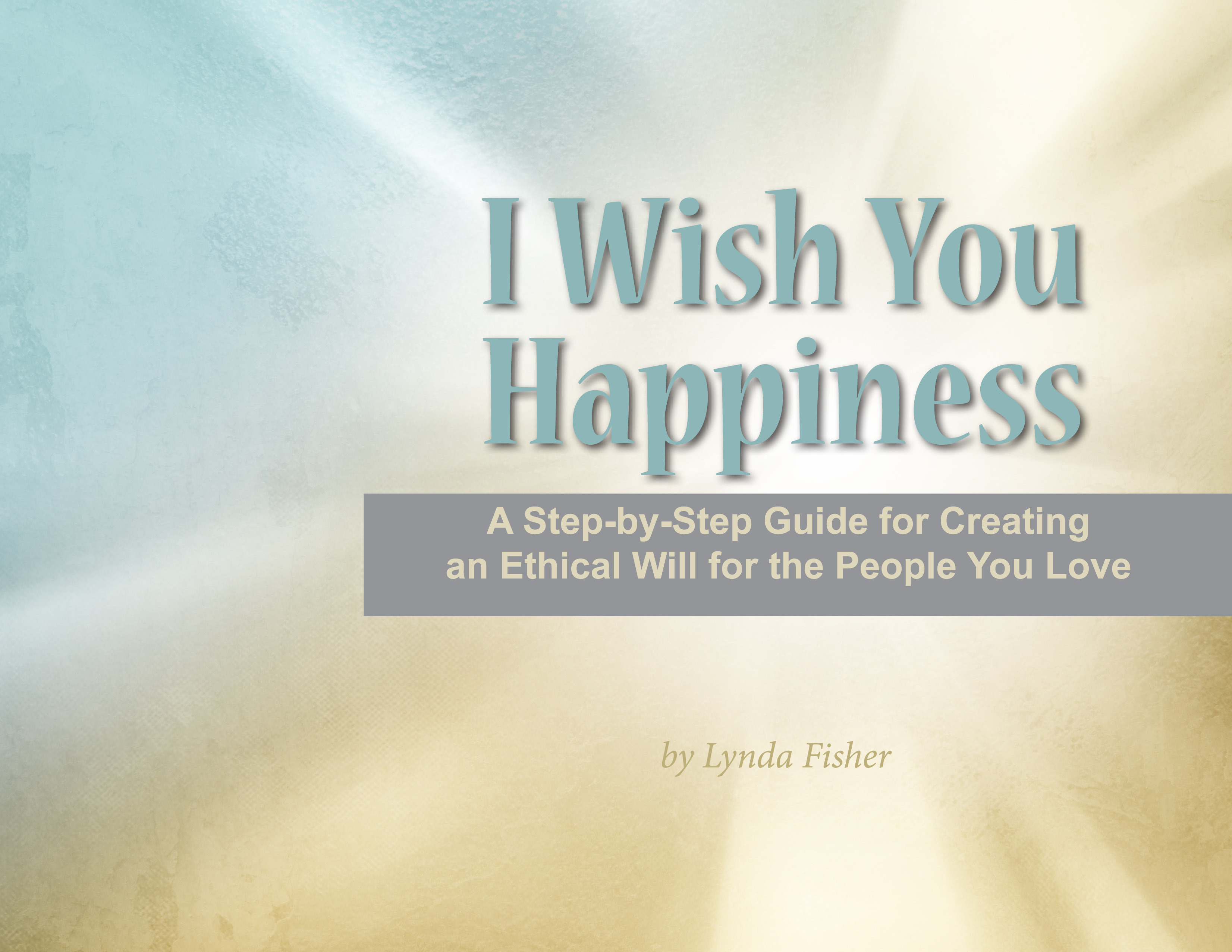 I Wish You Happiness: Creating an Ethical Will (Legacy Letter) for the People You Love